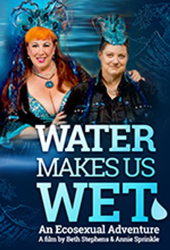 Water Makes Us Wet: An Ecosexual Adventure Poster