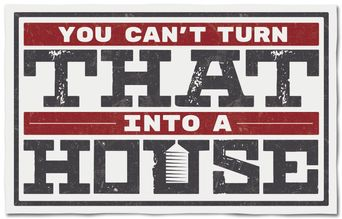 You Can't Turn That Into A House Poster